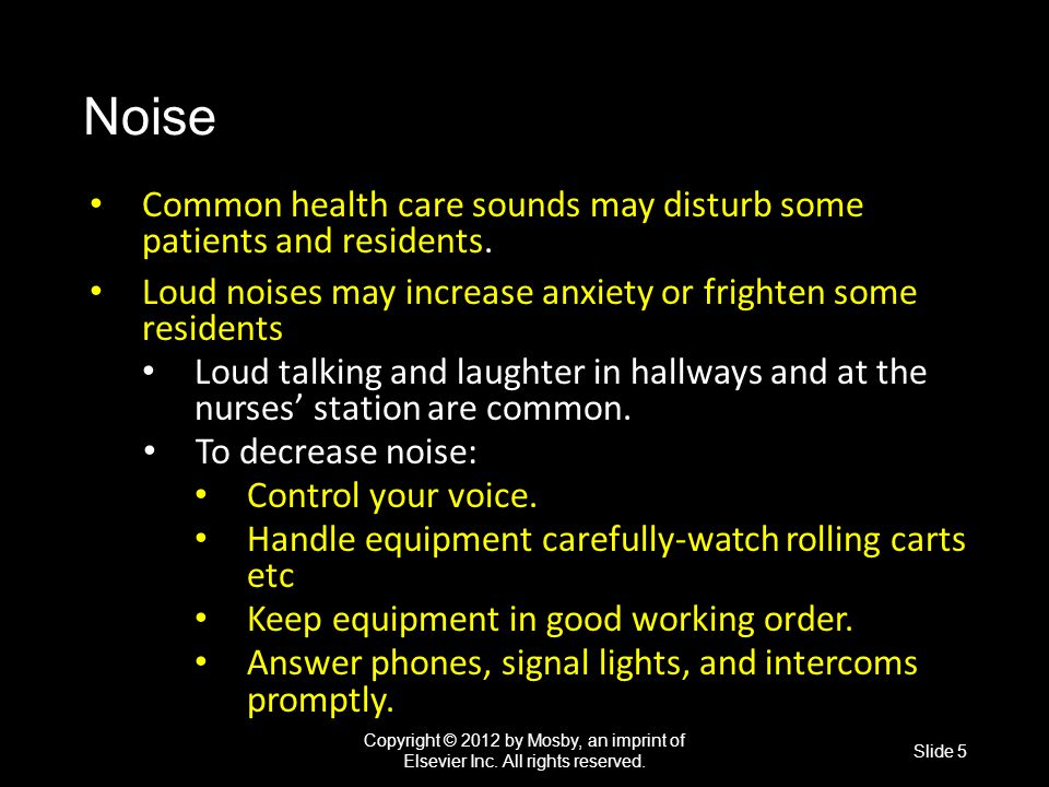 Noise Common health care sounds may disturb some patients and residents. Loud noises may increase anxiety or frighten some residents.