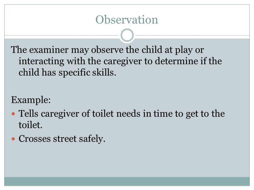 Observation The examiner may observe the child at play or interacting with the caregiver to determine if the child has specific skills.