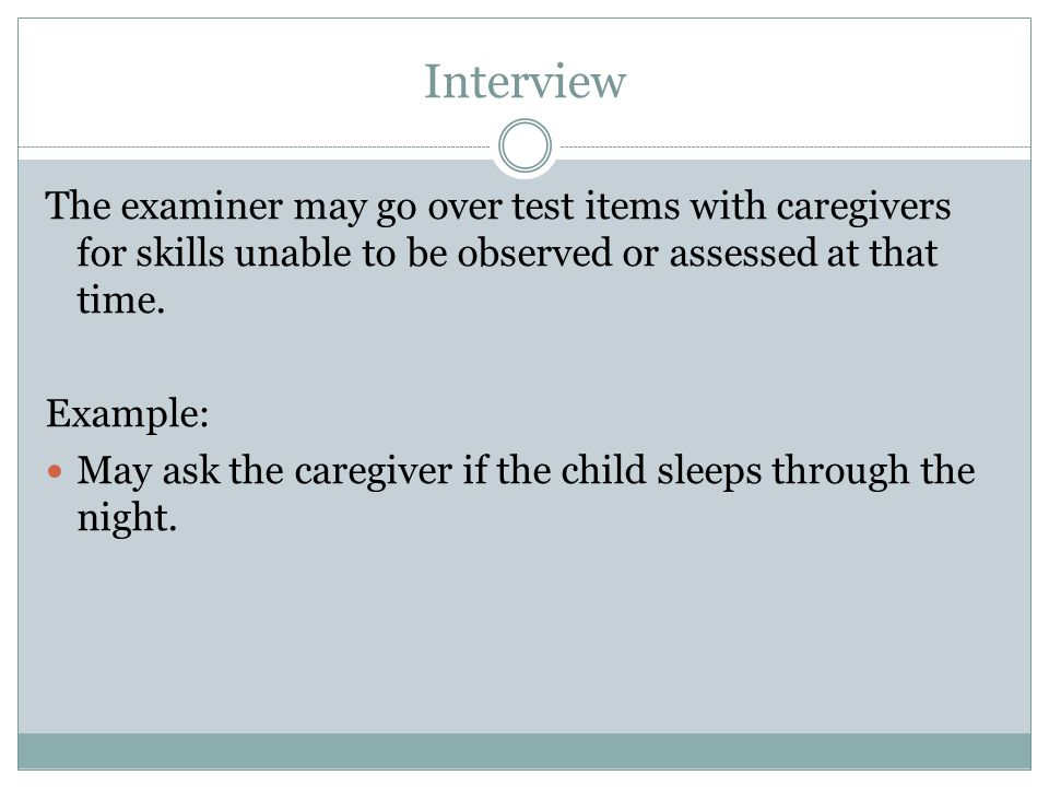 Interview The examiner may go over test items with caregivers for skills unable to be observed or assessed at that time.