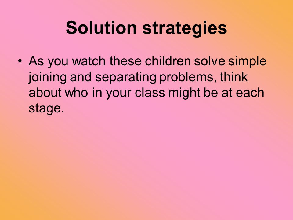 Solution strategies As you watch these children solve simple joining and separating problems, think about who in your class might be at each stage.