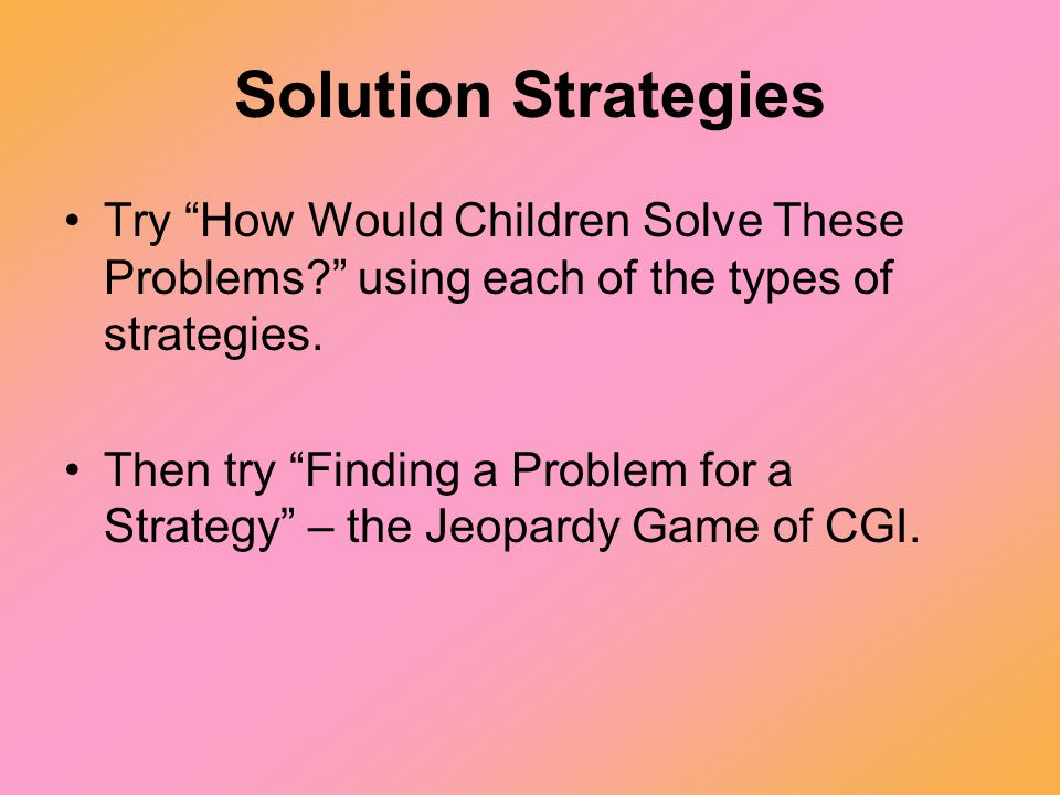 Solution Strategies Try How Would Children Solve These Problems using each of the types of strategies.