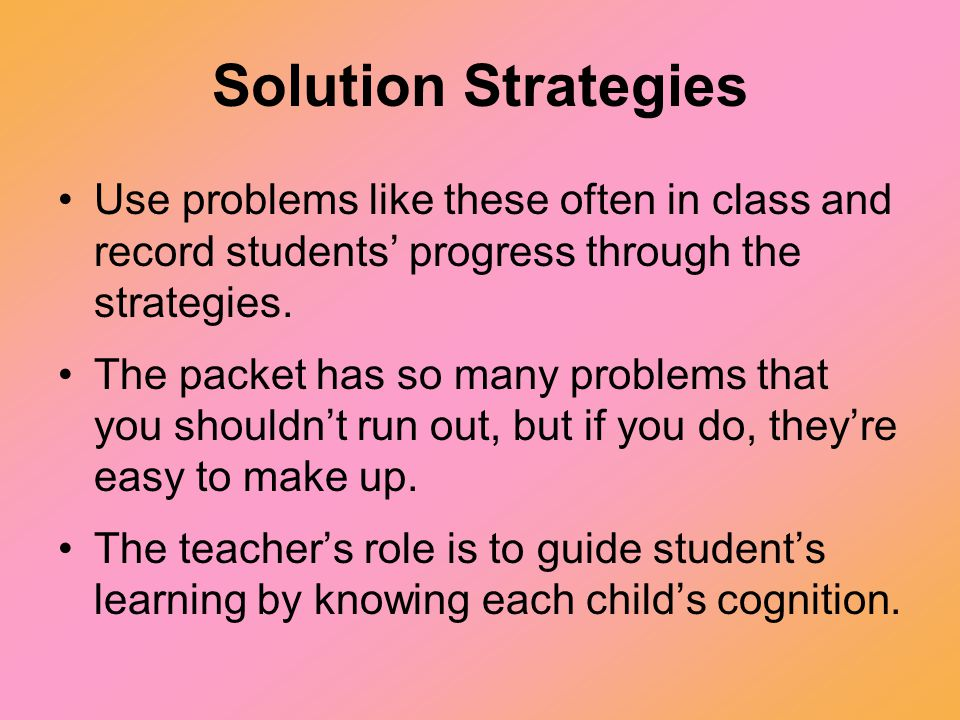 Solution Strategies Use problems like these often in class and record students' progress through the strategies.