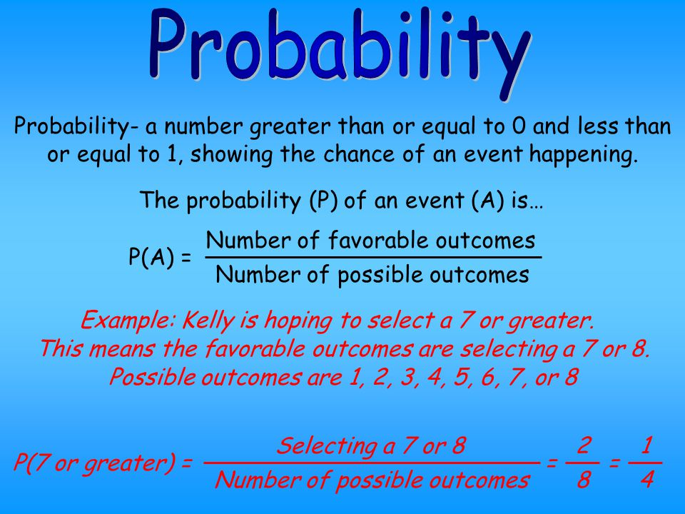 Probability Probability- a number greater than or equal to 0 and less than or equal to 1, showing the chance of an event happening.