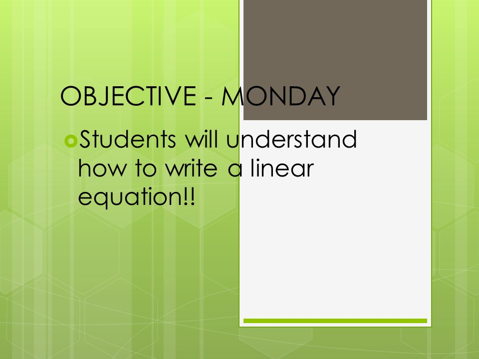 OBJECTIVE - MONDAY Students will understand how to write a linear equation!!