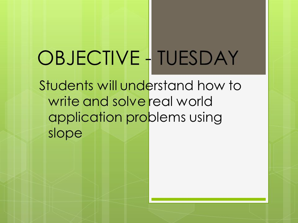 OBJECTIVE - TUESDAY Students will understand how to write and solve real world application problems using slope.