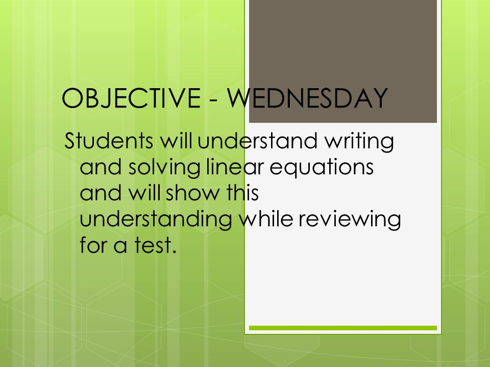 OBJECTIVE - WEDNESDAY Students will understand writing and solving linear equations and will show this understanding while reviewing for a test.
