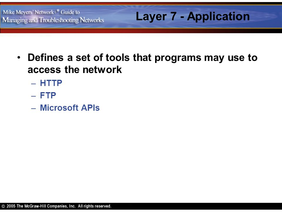 Layer 7 - Application Defines a set of tools that programs may use to access the network. HTTP. FTP.