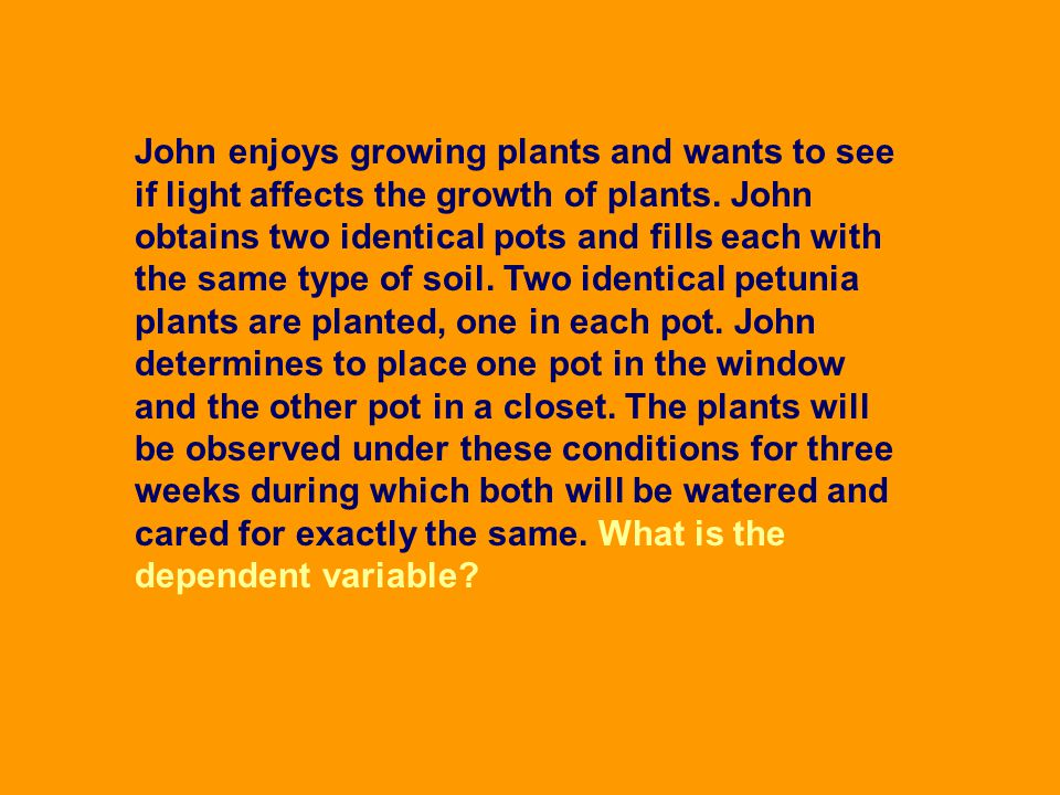 John enjoys growing plants and wants to see if light affects the growth of plants.
