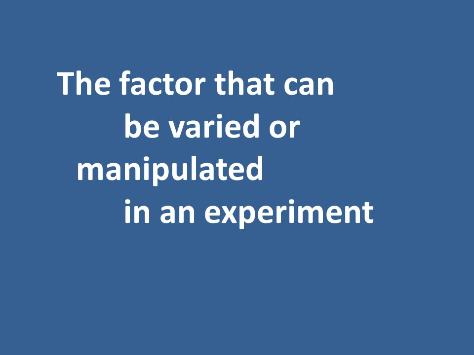 The factor that can be varied or manipulated in an experiment