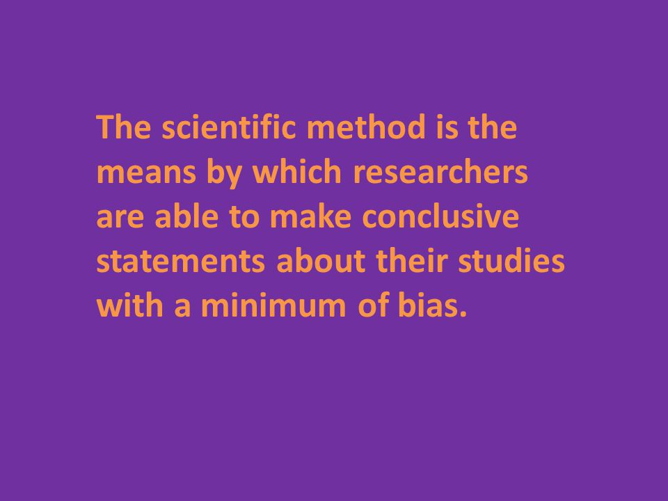 The scientific method is the means by which researchers are able to make conclusive statements about their studies with a minimum of bias.