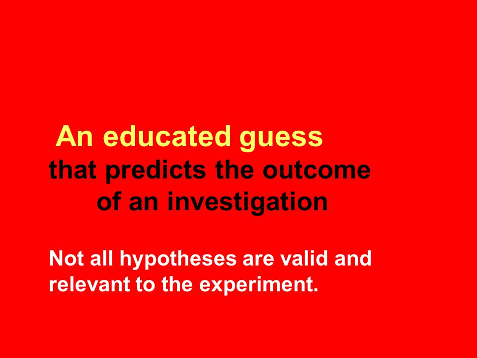 An educated guess that predicts the outcome of an investigation