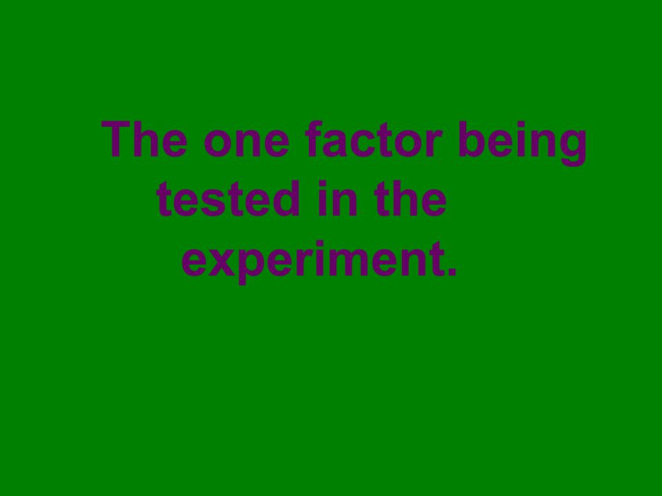 The one factor being tested in the experiment.