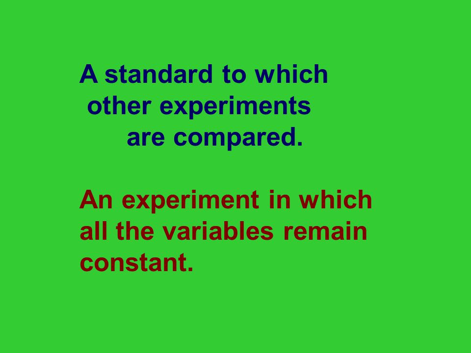 A standard to which other experiments. are compared. An experiment in which. all the variables remain.