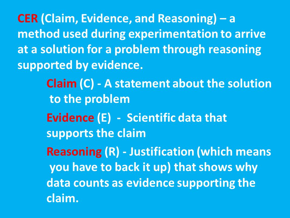 CER (Claim, Evidence, and Reasoning) – a method used during experimentation to arrive at a solution for a problem through reasoning supported by evidence.