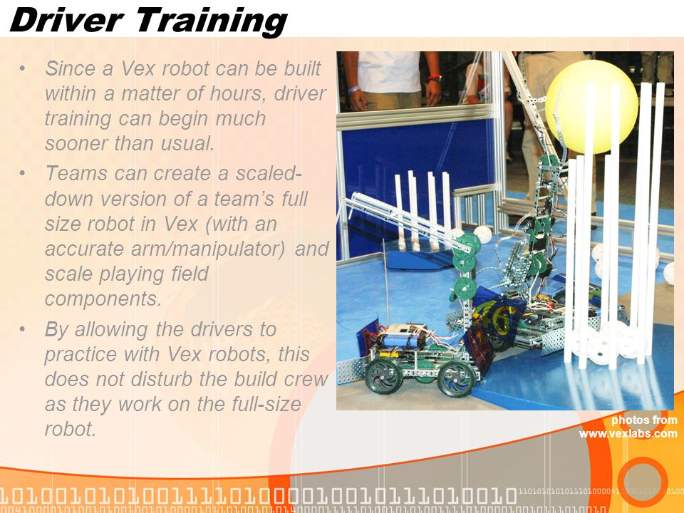 Driver Training Since a Vex robot can be built within a matter of hours, driver training can begin much sooner than usual.