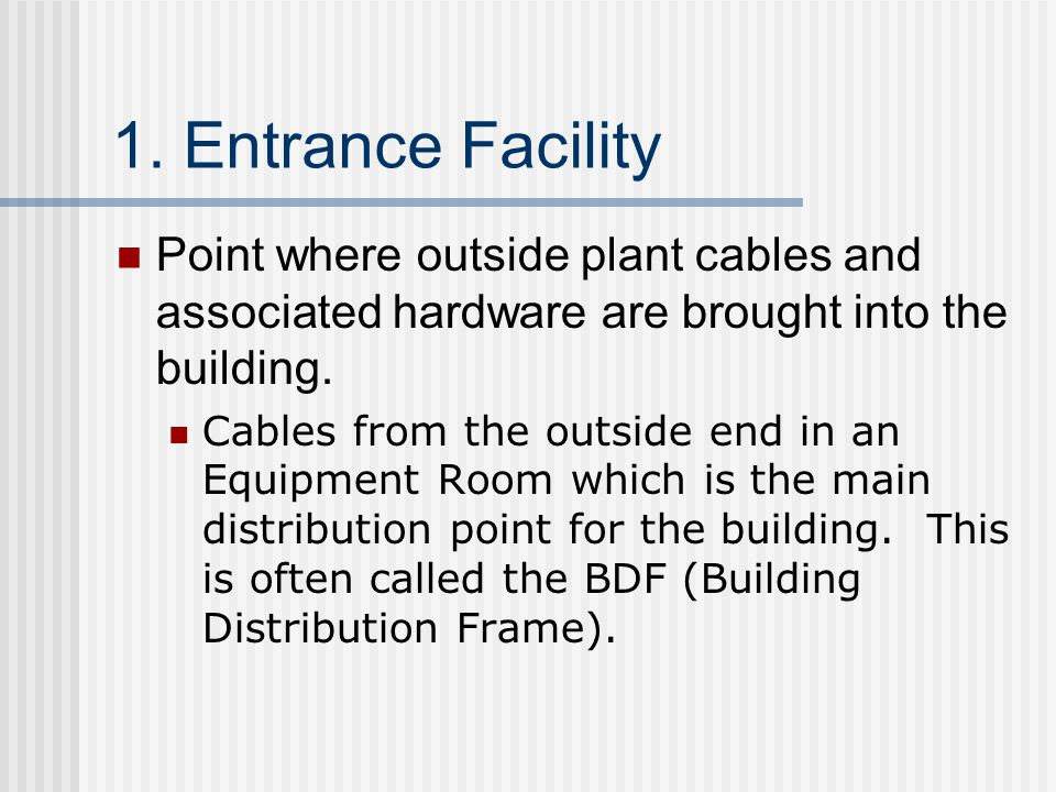 1. Entrance Facility Point where outside plant cables and associated hardware are brought into the building.