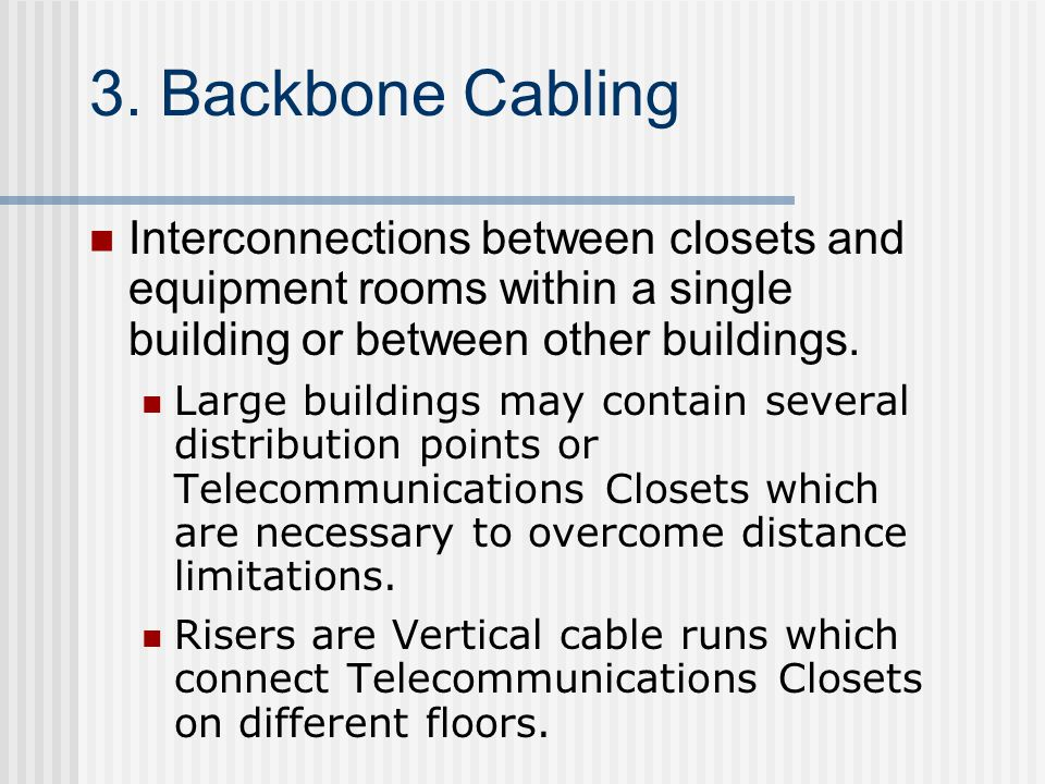 3. Backbone Cabling Interconnections between closets and equipment rooms within a single building or between other buildings.