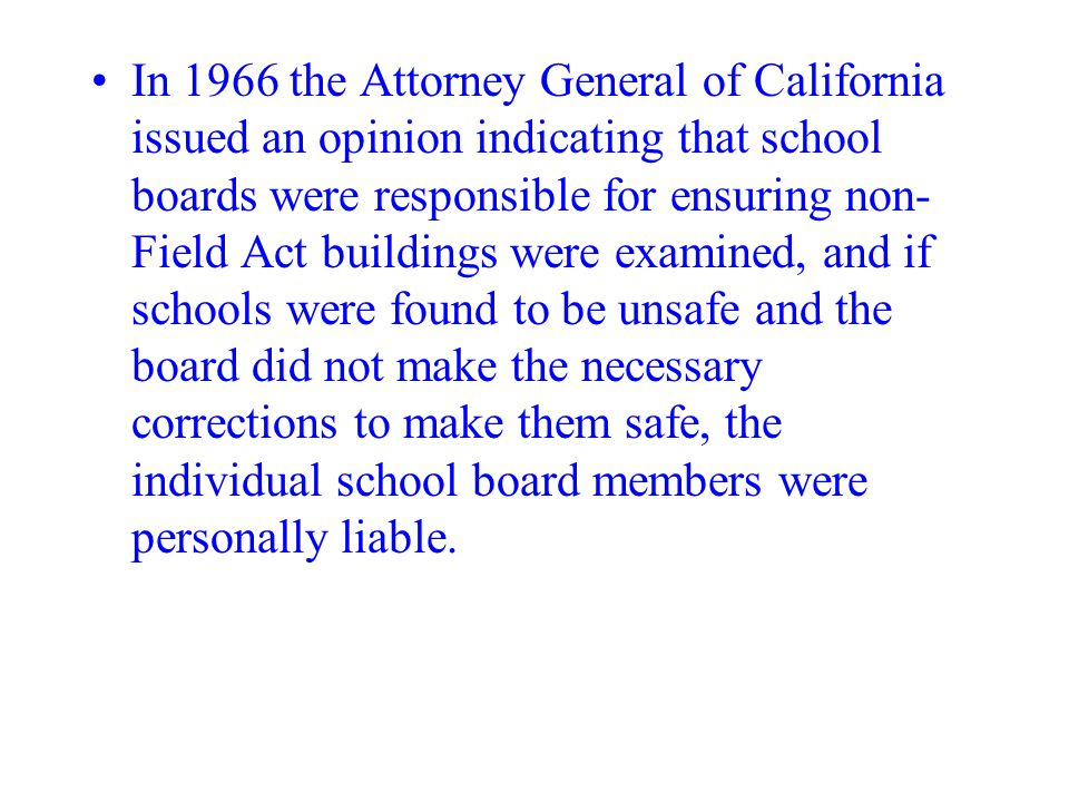 In 1966 the Attorney General of California issued an opinion indicating that school boards were responsible for ensuring non-Field Act buildings were examined, and if schools were found to be unsafe and the board did not make the necessary corrections to make them safe, the individual school board members were personally liable.