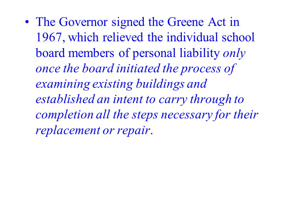 The Governor signed the Greene Act in 1967, which relieved the individual school board members of personal liability only once the board initiated the process of examining existing buildings and established an intent to carry through to completion all the steps necessary for their replacement or repair.