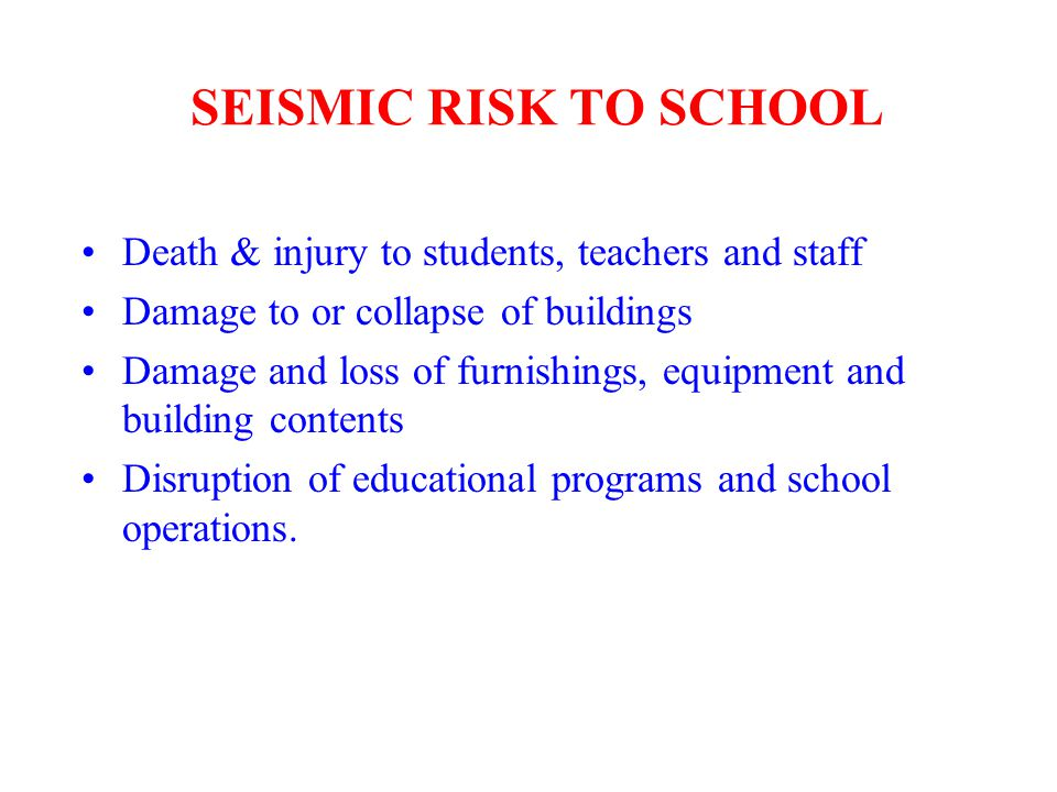 SEISMIC RISK TO SCHOOL Death & injury to students, teachers and staff