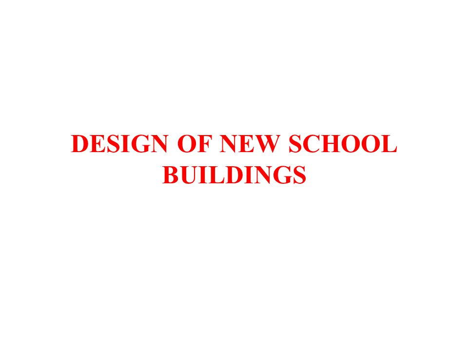 DESIGN OF NEW SCHOOL BUILDINGS