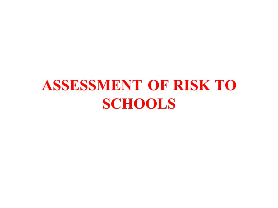 ASSESSMENT OF RISK TO SCHOOLS