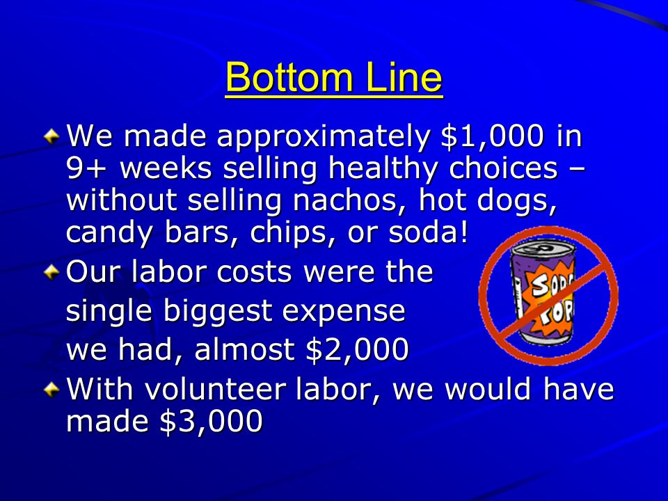 Bottom Line We made approximately $1,000 in 9+ weeks selling healthy choices – without selling nachos, hot dogs, candy bars, chips, or soda!