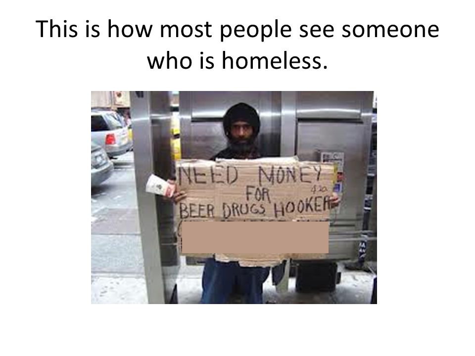 This is how most people see someone who is homeless.