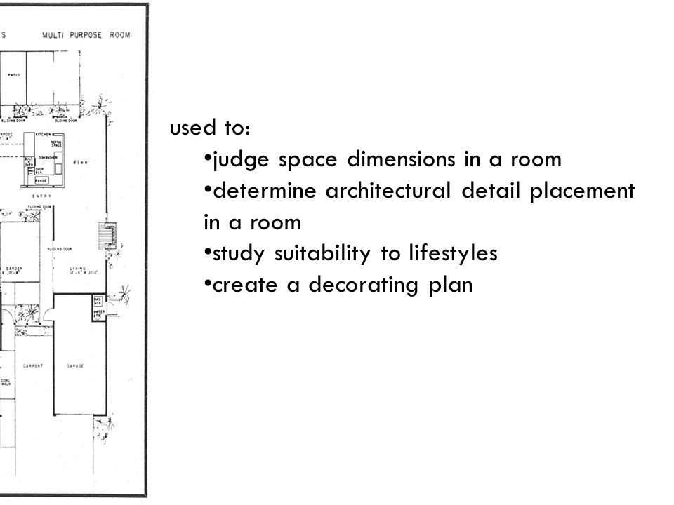 used to: judge space dimensions in a room. determine architectural detail placement in a room. study suitability to lifestyles.