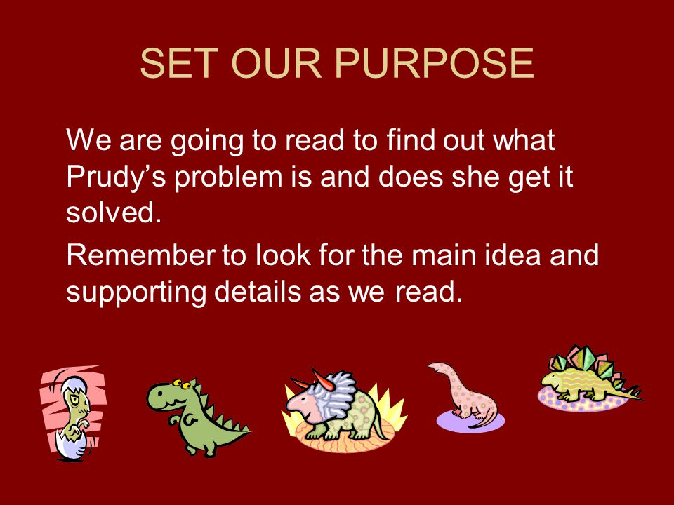 SET OUR PURPOSE We are going to read to find out what Prudy's problem is and does she get it solved.