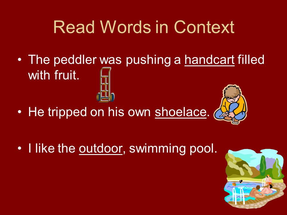Read Words in Context The peddler was pushing a handcart filled with fruit. He tripped on his own shoelace.