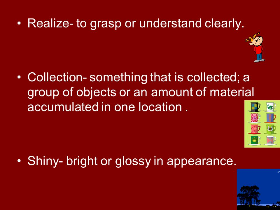 Realize- to grasp or understand clearly.