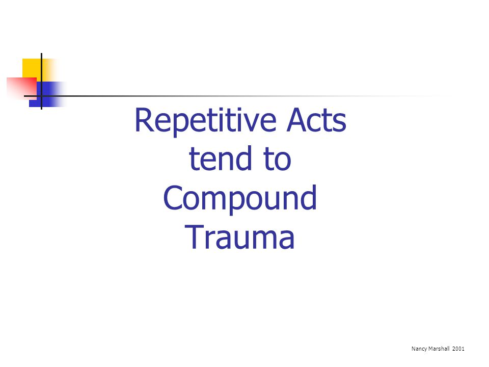Repetitive Acts tend to Compound Trauma