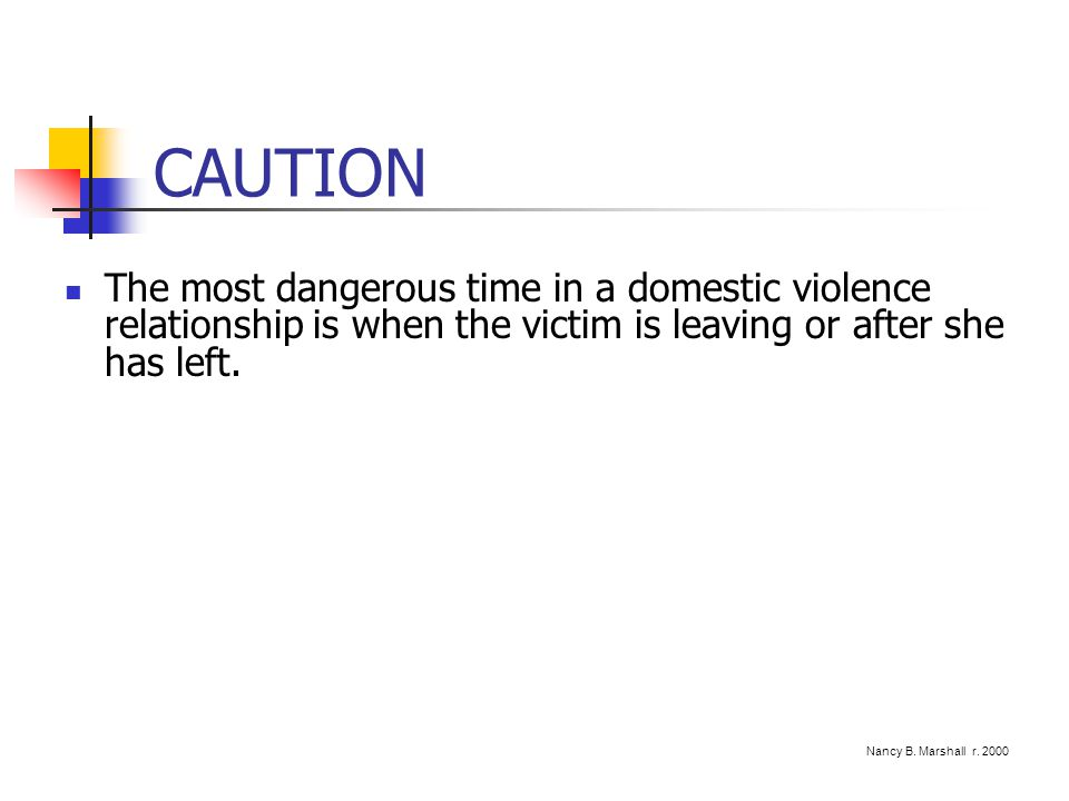 CAUTION The most dangerous time in a domestic violence relationship is when the victim is leaving or after she has left.
