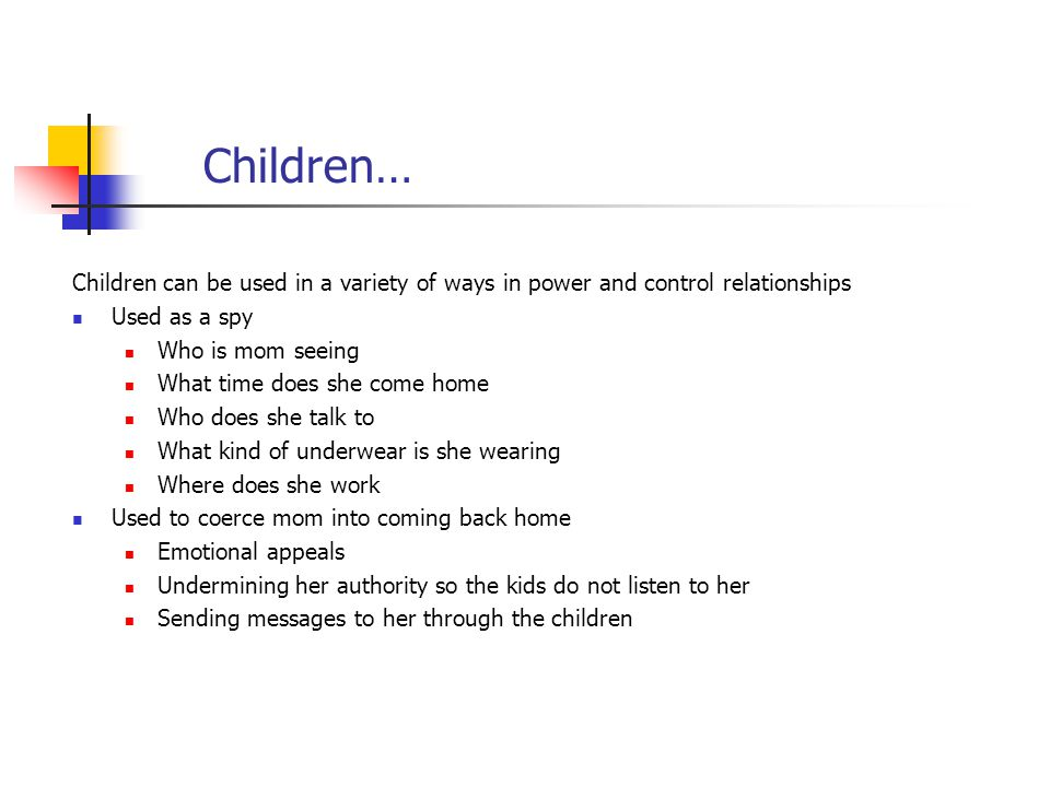 Children… Children can be used in a variety of ways in power and control relationships. Used as a spy.
