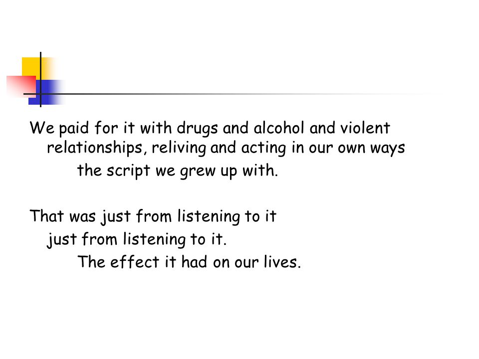 We paid for it with drugs and alcohol and violent relationships, reliving and acting in our own ways the script we grew up with.