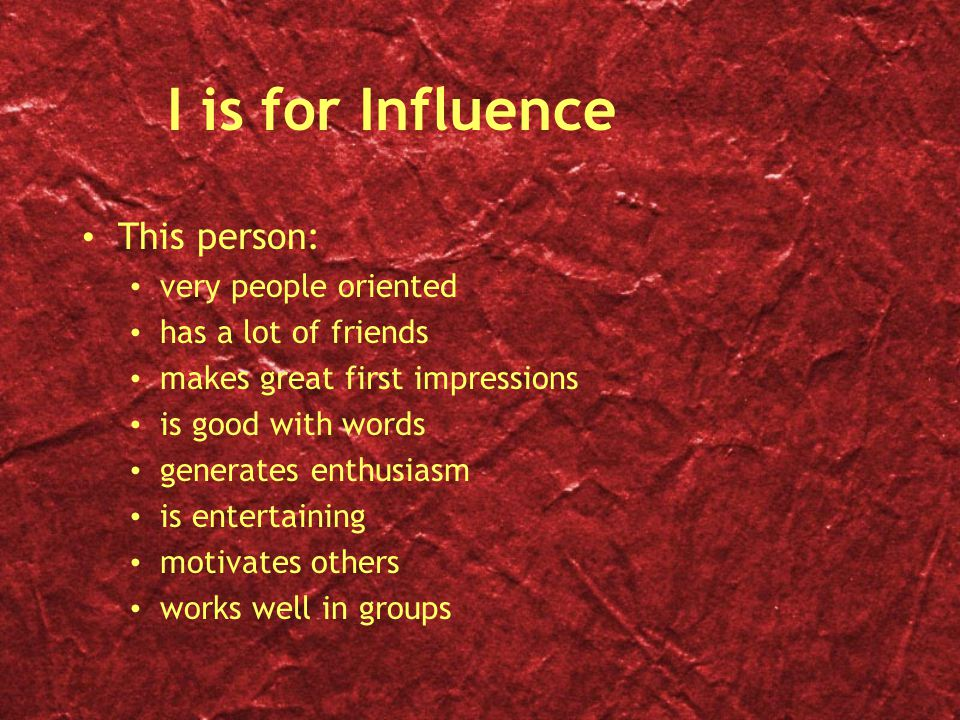I is for Influence This person: very people oriented