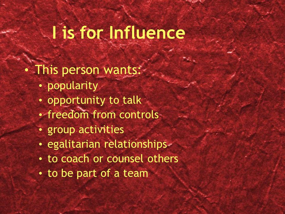 I is for Influence This person wants: popularity opportunity to talk