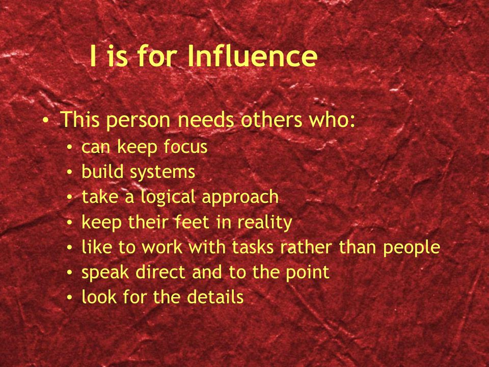 I is for Influence This person needs others who: can keep focus
