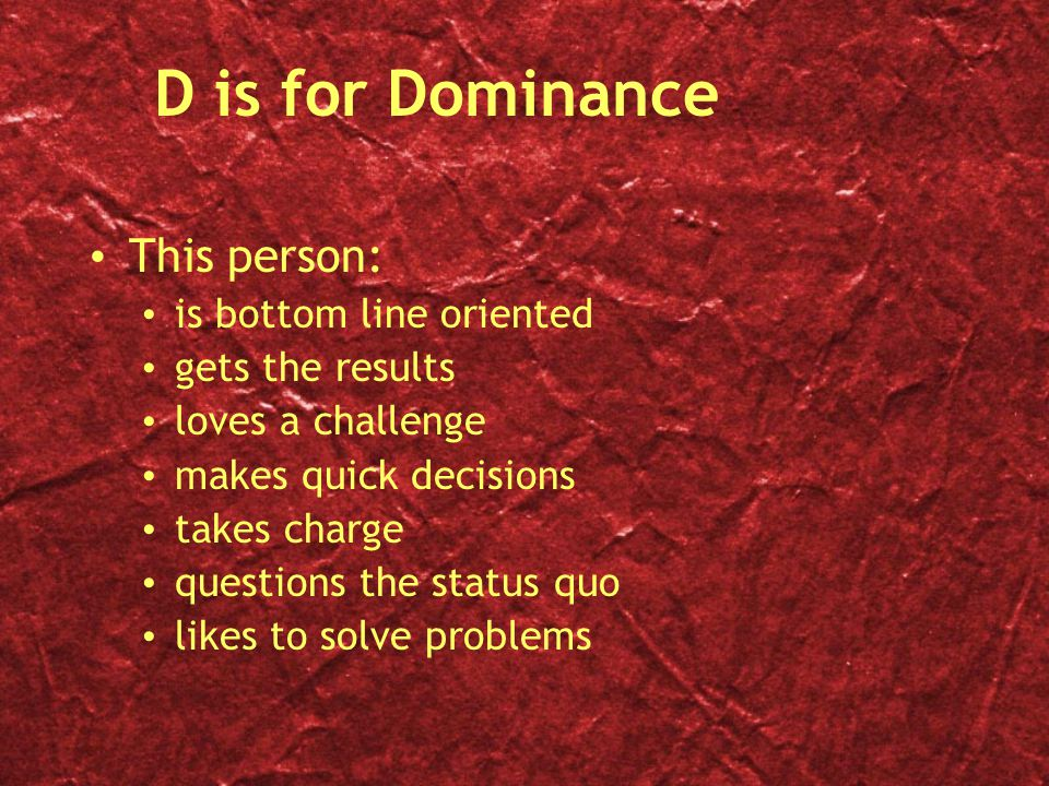 D is for Dominance This person: is bottom line oriented