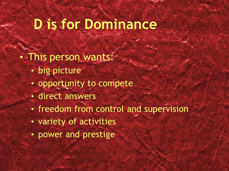 D is for Dominance This person wants: big picture