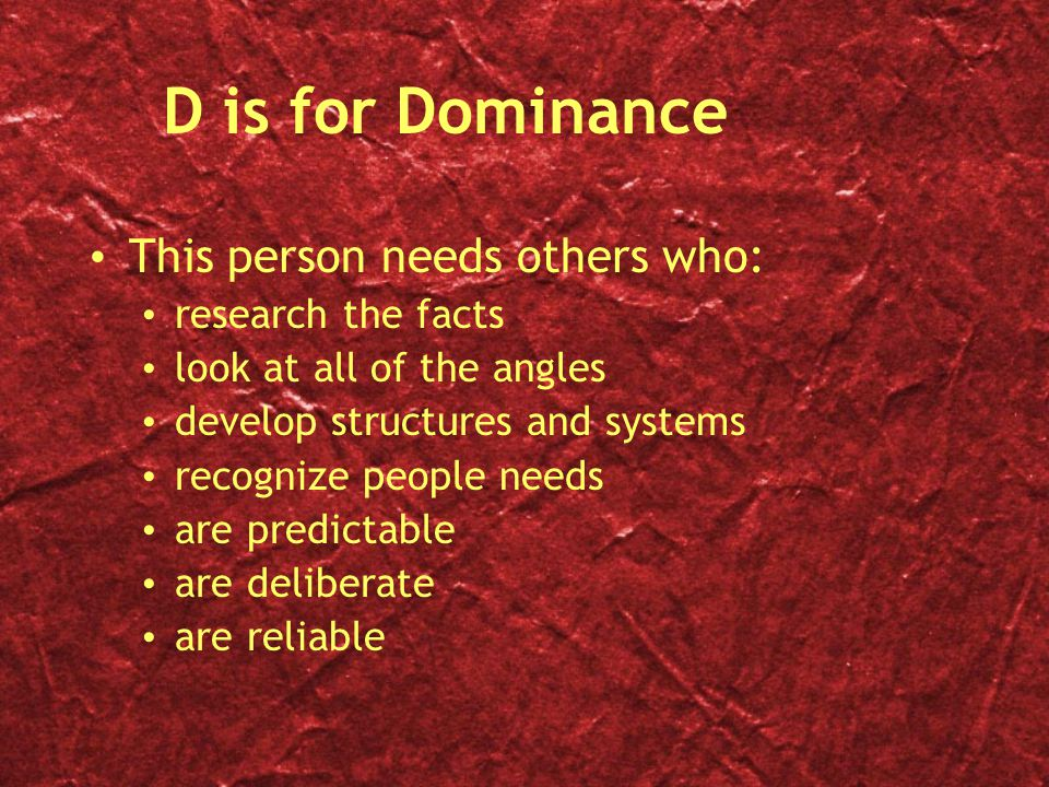 D is for Dominance This person needs others who: research the facts