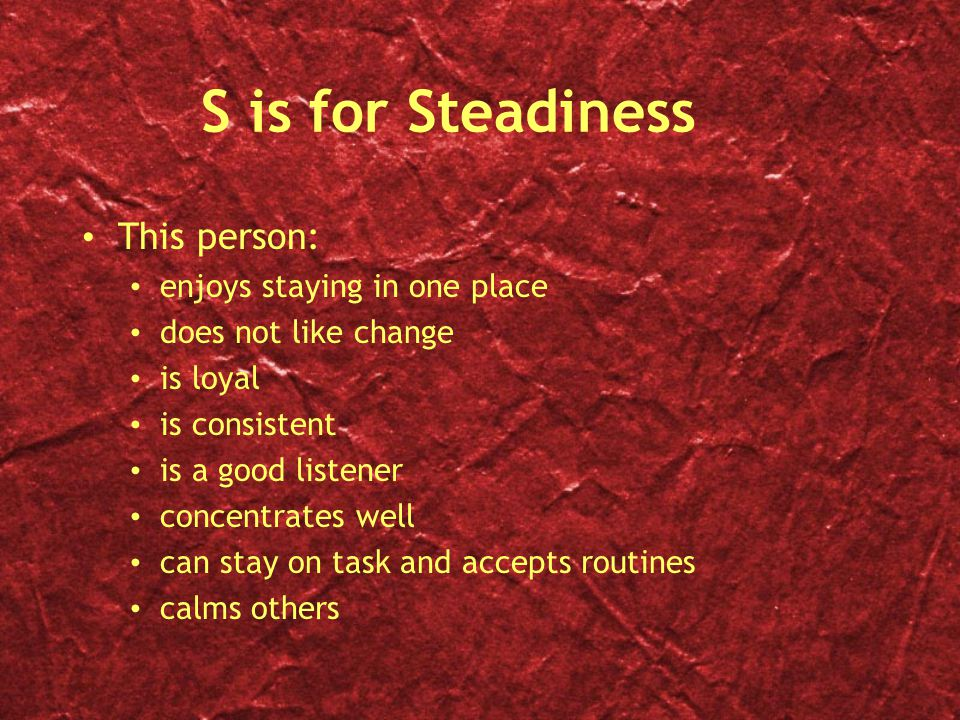S is for Steadiness This person: enjoys staying in one place