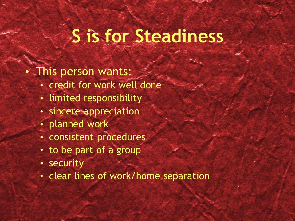 S is for Steadiness This person wants: credit for work well done
