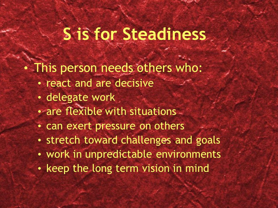 S is for Steadiness This person needs others who: