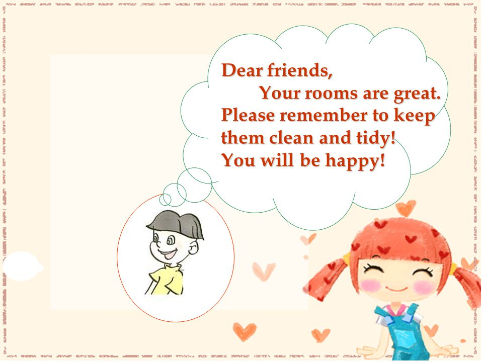 Dear friends, Your rooms are great. Please remember to keep them clean and tidy! You will be happy!