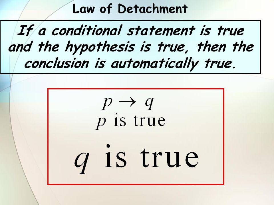 Law of Detachment If a conditional statement is true and the hypothesis is true, then the conclusion is automatically true.