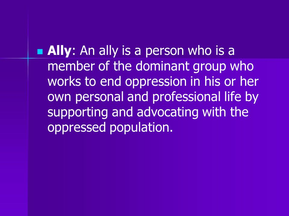Ally: An ally is a person who is a member of the dominant group who works to end oppression in his or her own personal and professional life by supporting and advocating with the oppressed population.