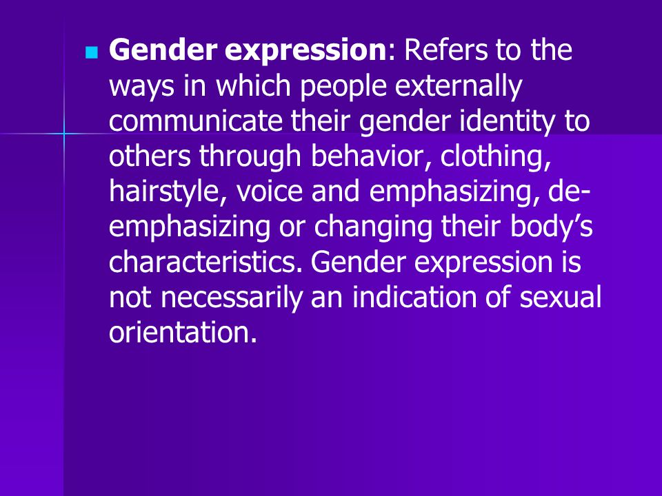Gender expression: Refers to the ways in which people externally communicate their gender identity to others through behavior, clothing, hairstyle, voice and emphasizing, de-emphasizing or changing their body's characteristics. Gender expression is not necessarily an indication of sexual orientation.