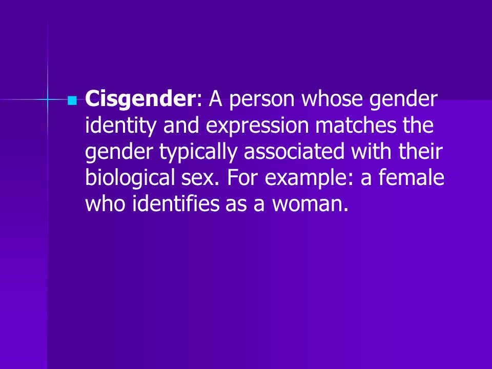 Cisgender: A person whose gender identity and expression matches the gender typically associated with their biological sex.
